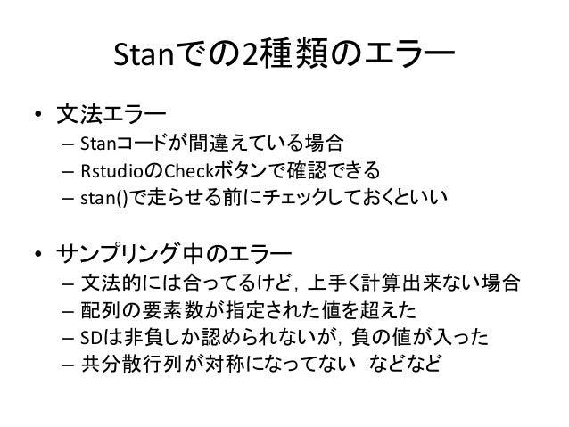 Stanでの2種類のエラー • 文法エラー – Stanコードが間違えている場合 – RstudioのCheckボタンで確認できる – stan()で走らせる前にチェックしておくといい • サンプリング中のエラー – 文法的には合ってるけど,上...