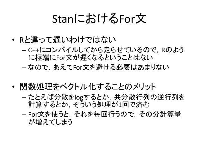 StanにおけるFor文 • Rと違って遅いわけではない – C++にコンパイルしてから走らせているので,Rのよう に極端にFor文が遅くなるということはない – なので,あえてFor文を避ける必要はあまりない • 関数処理をベクトル化すること...