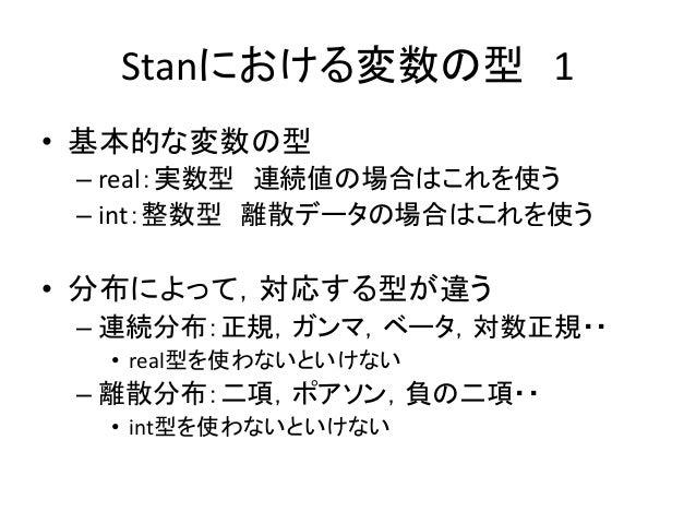 Stanにおける変数の型 1 • 基本的な変数の型 – real:実数型 連続値の場合はこれを使う – int:整数型 離散データの場合はこれを使う • 分布によって,対応する型が違う – 連続分布:正規,ガンマ,ベータ,対数正規・・ • re...