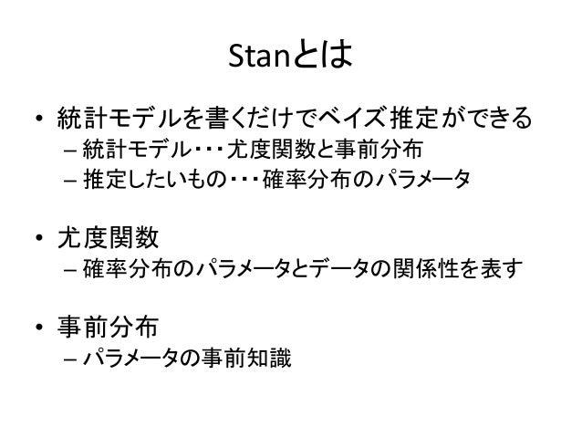 Stanとは • 統計モデルを書くだけでベイズ推定ができる – 統計モデル・・・尤度関数と事前分布 – 推定したいもの・・・確率分布のパラメータ • 尤度関数 – 確率分布のパラメータとデータの関係性を表す • 事前分布 – パラメータの事前知識