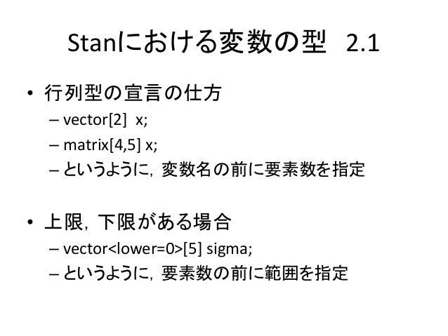 Stanにおける変数の型 2.1 • 行列型の宣言の仕方 – vector[2] x; – matrix[4,5] x; – というように,変数名の前に要素数を指定 • 上限,下限がある場合 – vector<lower=0>[5] sigma...