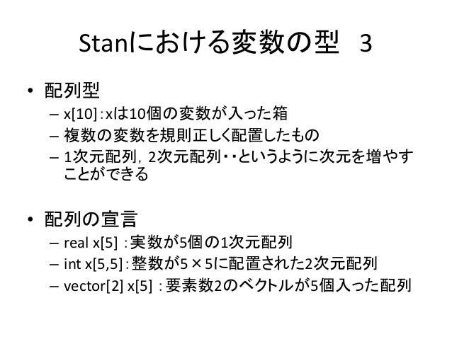 Stanにおける変数の型 3 • 配列型 – x[10]:xは10個の変数が入った箱 – 複数の変数を規則正しく配置したもの – 1次元配列,2次元配列・・というように次元を増やす ことができる • 配列の宣言 – real x[5] :実数が...