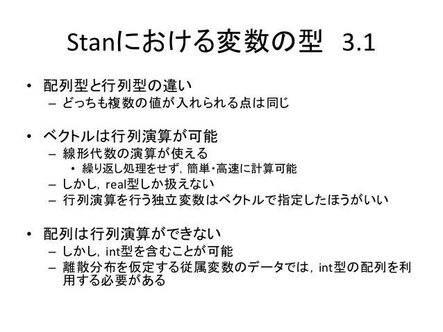 Stanにおける変数の型 3.1 • 配列型と行列型の違い – どっちも複数の値が入れられる点は同じ • ベクトルは行列演算が可能 – 線形代数の演算が使える • 繰り返し処理をせず,簡単・高速に計算可能 – しかし,real型しか扱えない –...