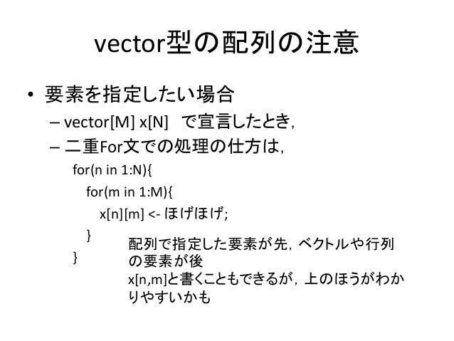 vector型の配列の注意 • 要素を指定したい場合 – vector[M] x[N] で宣言したとき, – 二重For文での処理の仕方は, for(n in 1:N){ for(m in 1:M){ x[n][m] <- ほげほげ; } } ...