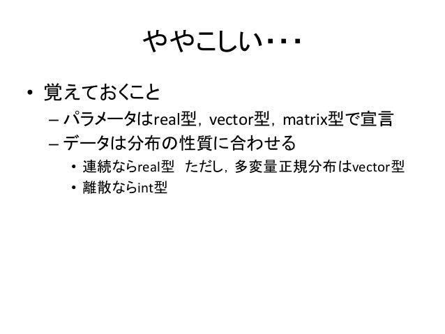 ややこしい・・・ • 覚えておくこと – パラメータはreal型,vector型,matrix型で宣言 – データは分布の性質に合わせる • 連続ならreal型 ただし,多変量正規分布はvector型 • 離散ならint型