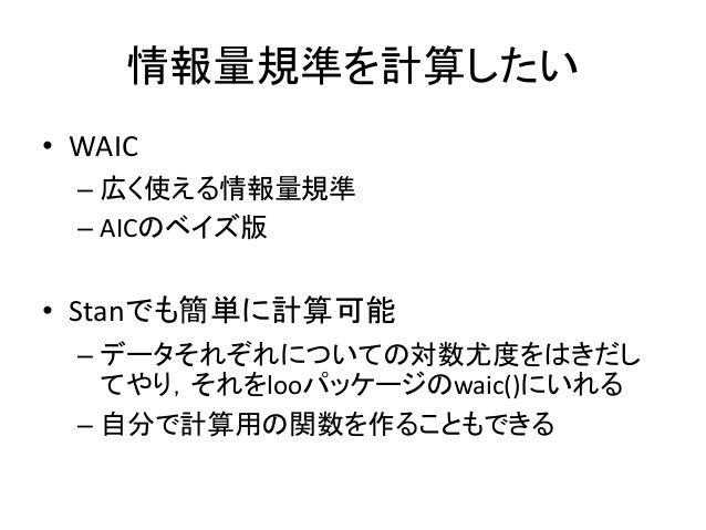 情報量規準を計算したい • WAIC – 広く使える情報量規準 – AICのベイズ版 • Stanでも簡単に計算可能 – データそれぞれについての対数尤度をはきだし てやり,それをlooパッケージのwaic()にいれる – 自分で計算用の関数を...