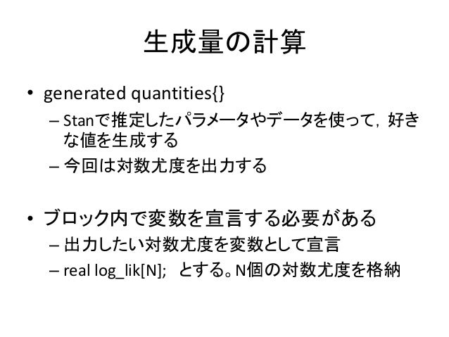 生成量の計算 • generated quantities{} – Stanで推定したパラメータやデータを使って,好き な値を生成する – 今回は対数尤度を出力する • ブロック内で変数を宣言する必要がある – 出力したい対数尤度を変数として宣...