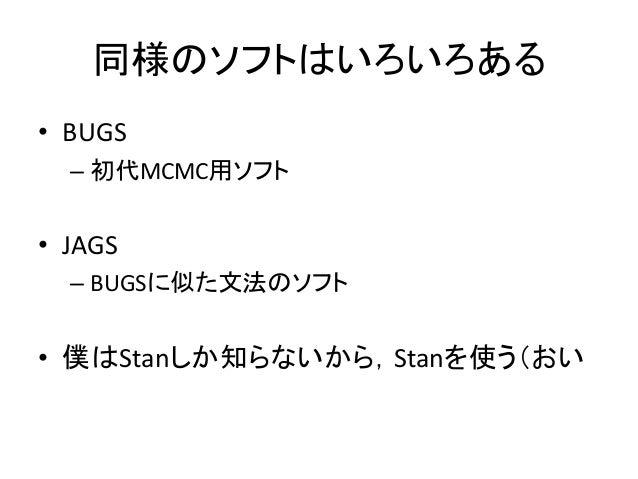 同様のソフトはいろいろある • BUGS – 初代MCMC用ソフト • JAGS – BUGSに似た文法のソフト • 僕はStanしか知らないから,Stanを使う(おい