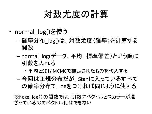 対数尤度の計算 • normal_log()を使う – 確率分布_log()は,対数尤度(確率)を計算する 関数 – normal_log(データ,平均,標準偏差)という順に 引数を入れる • 平均とSDはMCMCで推定されたものを代入する –...