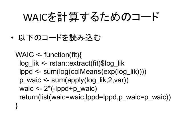 WAICを計算するためのコード • 以下のコードを読み込む WAIC <- function(fit){ log_lik <- rstan::extract(fit)$log_lik lppd <- sum(log(colMeans(exp(l...