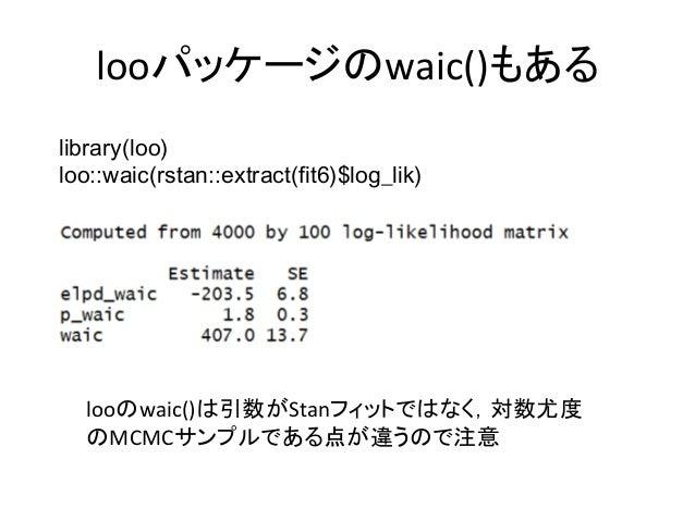 looパッケージのwaic()もある library(loo) loo::waic(rstan::extract(fit6)$log_lik) looのwaic()は引数がStanフィットではなく,対数尤度 のMCMCサンプルである点が違うので...