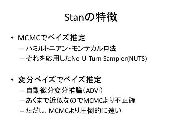 Stanの特徴 • MCMCでベイズ推定 – ハミルトニアン・モンテカルロ法 – それを応用したNo-U-Turn Sampler(NUTS) • 変分ベイズでベイズ推定 – 自動微分変分推論(ADVI) – あくまで近似なのでMCMCより不正...