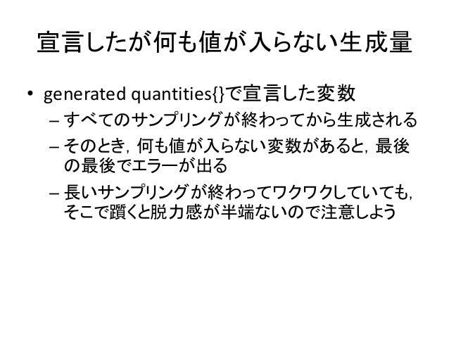 宣言したが何も値が入らない生成量 • generated quantities{}で宣言した変数 – すべてのサンプリングが終わってから生成される – そのとき,何も値が入らない変数があると,最後 の最後でエラーが出る – 長いサンプリングが終...