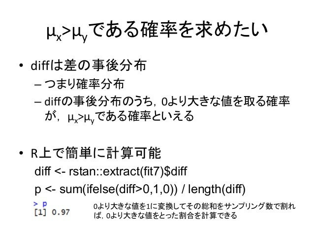μx>μyである確率を求めたい • diffは差の事後分布 – つまり確率分布 – diffの事後分布のうち,0より大きな値を取る確率 が, μx>μyである確率といえる • R上で簡単に計算可能 diff <- rstan::extract(...