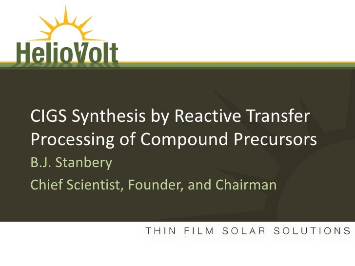 CIGS Synthesis by Reactive Transfer      Processing of Compound Precursors      B.J. Stanbery      Chief Scientist, Founde...