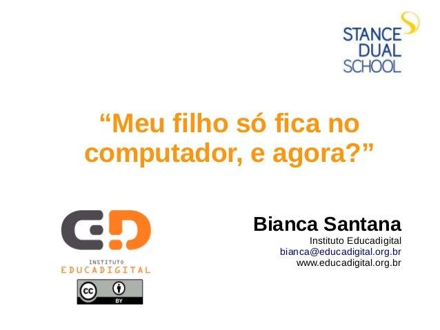 """""""Meu filho só fica no computador, e agora?"""" Bianca Santana Instituto Educadigital bianca@educadigital.org.br www.educadigi..."""