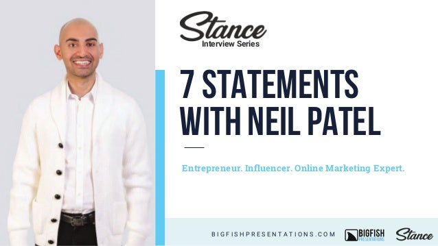 7 Statements with NeilPatel Entrepreneur. Influencer. Online Marketing Expert. B I G F I S H P R E S E N T A T I O N S . C ...