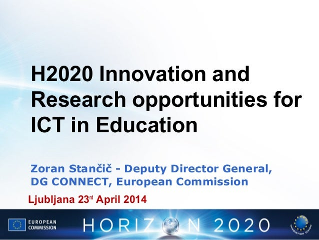 H2020 Innovation and Research opportunities for ICT in Education Zoran Stančič - Deputy Director General, DG CONNECT, Euro...