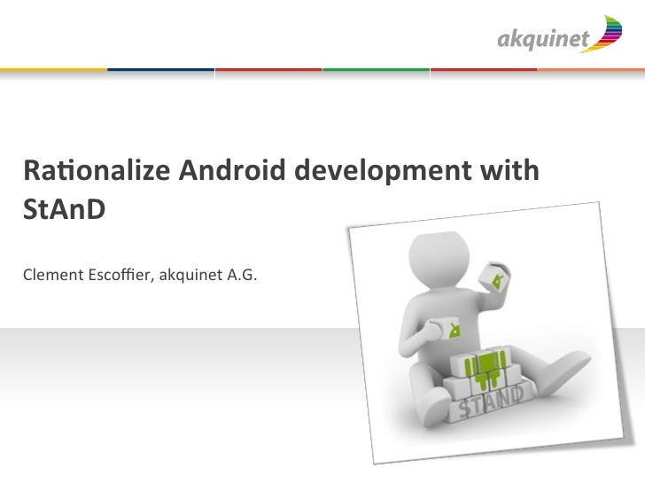 Ra#onalize	  Android	  development	  with	  StAnD	  Clement	  Escoffier,	  akquinet	  A.G.