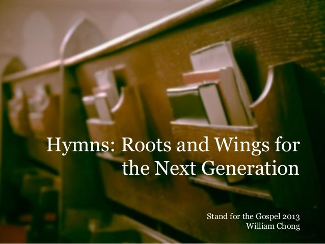 Hymns: Roots and Wings for the Next Generation Stand for the Gospel 2013 William Chong