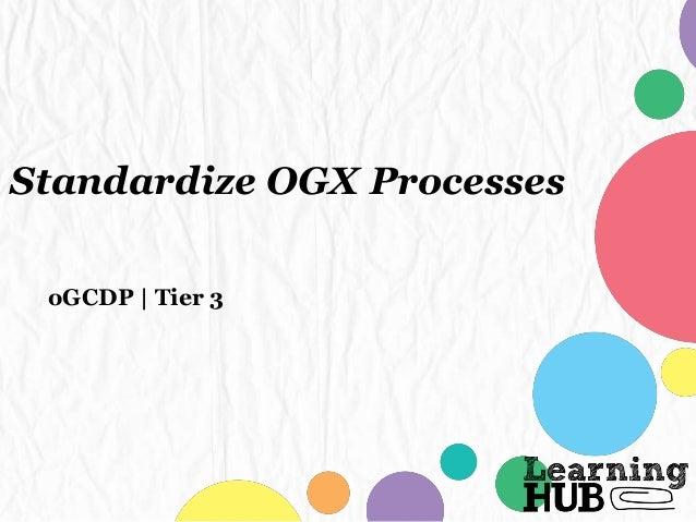 Standardize OGX Processes oGCDP | Tier 3