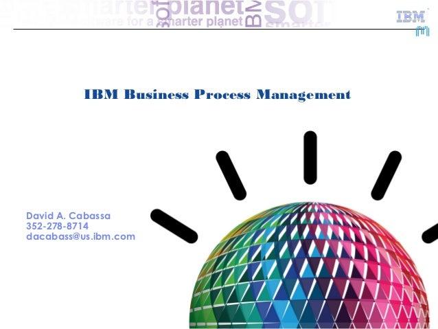 IBM Business Process ManagementDavid A. Cabassa352-278-8714dacabass@us.ibm.com                                            ...