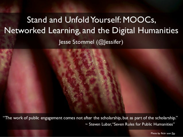 """Stand and UnfoldYourself: MOOCs, Networked Learning, and the Digital Humanities Jesse Stommel (@Jessifer) """"The work of pub..."""