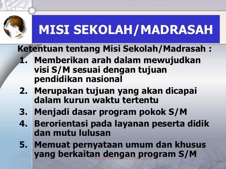 MISI SEKOLAH/MADRASAH <ul><li>Memberikan arah dalam mewujudkan visi S/M sesuai dengan tujuan pendidikan nasional </li></ul...