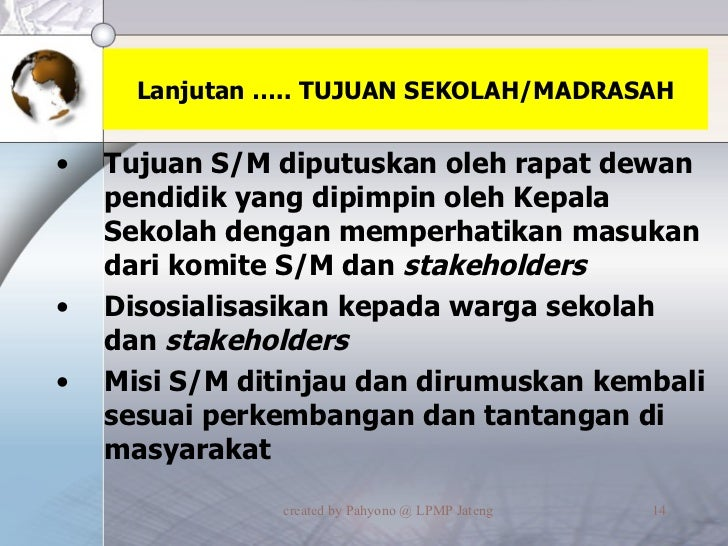 Lanjutan ….. TUJUAN SEKOLAH/MADRASAH <ul><li>Tujuan S/M diputuskan oleh rapat dewan pendidik yang dipimpin oleh Kepala Sek...