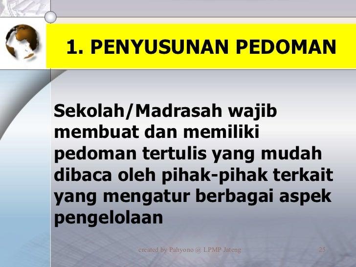 1. PENYUSUNAN PEDOMAN <ul><li>Sekolah/Madrasah wajib membuat dan memiliki pedoman tertulis yang mudah dibaca oleh pihak-pi...