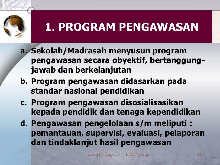 1. PROGRAM PENGAWASAN <ul><li>Sekolah/Madrasah menyusun program pengawasan secara obyektif, bertanggung-jawab dan berkelan...