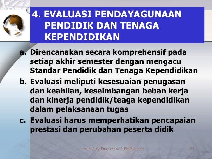4. EVALUASI PENDAYAGUNAAN PENDIDIK DAN TENAGA KEPENDIDIKAN <ul><li>Direncanakan secara komprehensif pada setiap akhir seme...