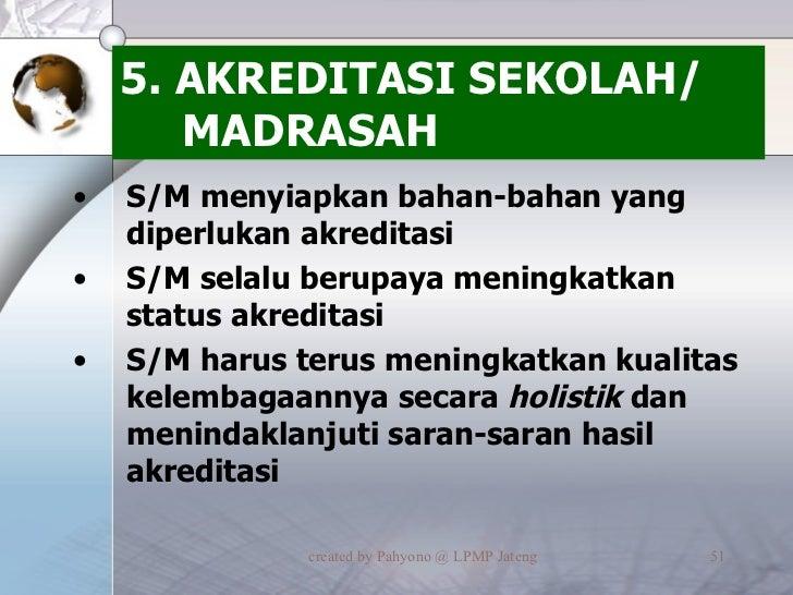 5. AKREDITASI SEKOLAH/ MADRASAH <ul><li>S/M menyiapkan bahan-bahan yang diperlukan akreditasi </li></ul><ul><li>S/M selalu...