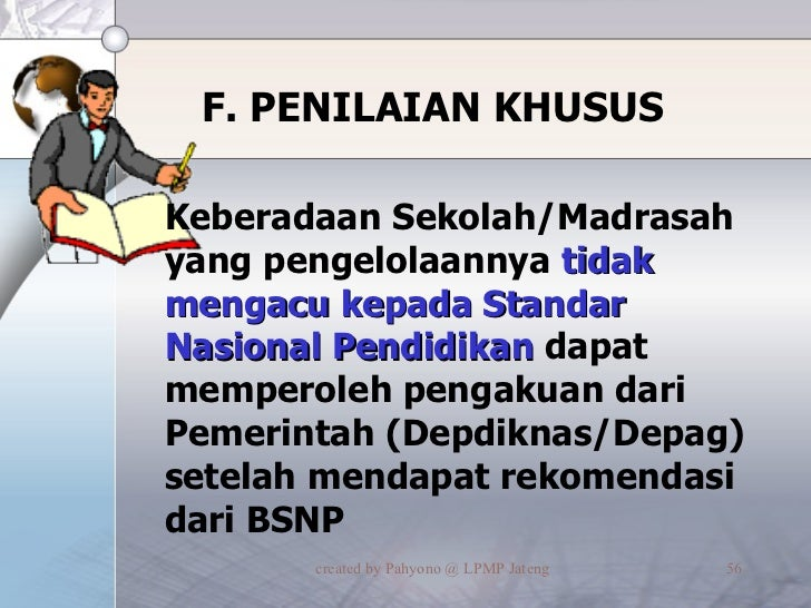 F. PENILAIAN KHUSUS <ul><li>Keberadaan Sekolah/Madrasah yang pengelolaannya  tidak mengacu kepada Standar Nasional Pendidi...