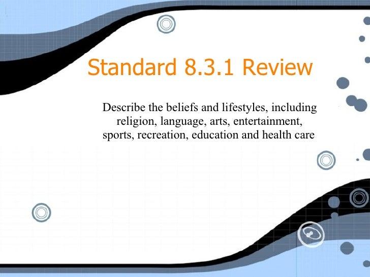<ul><ul><ul><li>Describe the beliefs and lifestyles, including religion, language, arts, entertainment, sports, recreation...