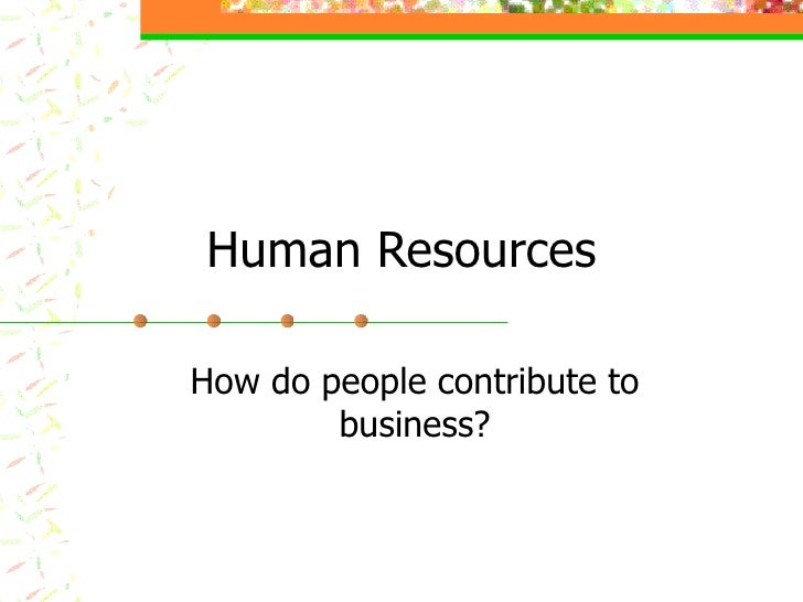 Human Resources How do people contribute to business?