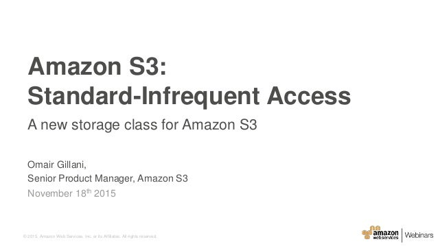 © 2015, Amazon Web Services, Inc. or its Affiliates. All rights reserved. Omair Gillani, Senior Product Manager, Amazon S3...