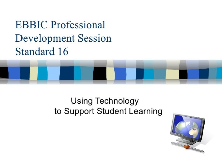 EBBIC Professional  Development Session Standard 16 Using Technology    to Support Student Learning