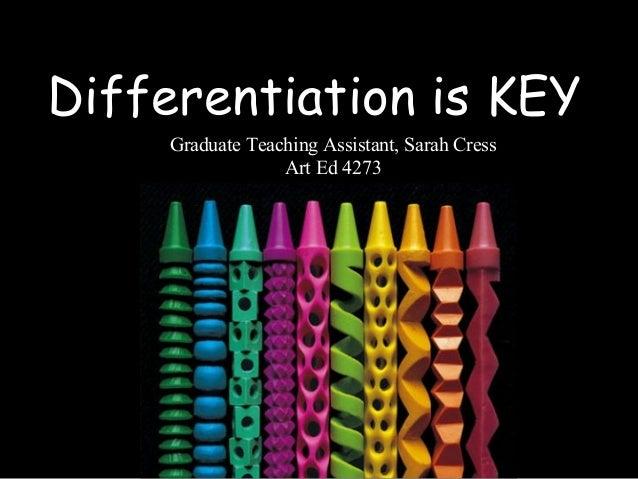 Differentiation is KEY Graduate Teaching Assistant, Sarah Cress Art Ed 4273