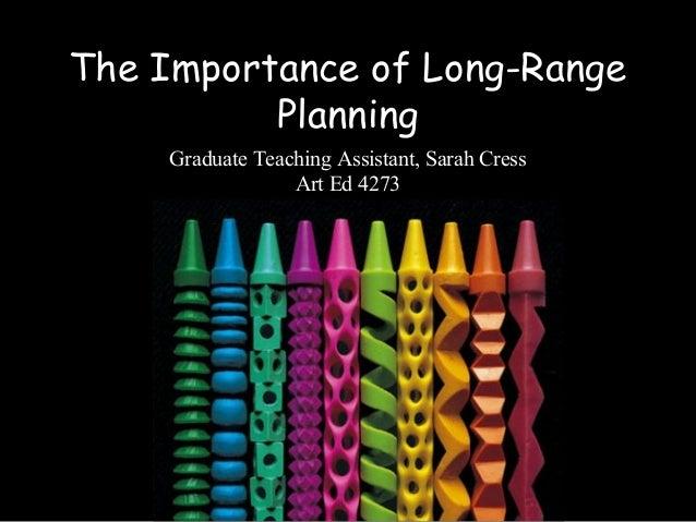 The Importance of Long-Range Planning Graduate Teaching Assistant, Sarah Cress Art Ed 4273
