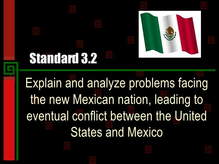 Standard 3.2 Explain and analyze problems facing the new Mexican nation, leading to eventual conflict between the United S...