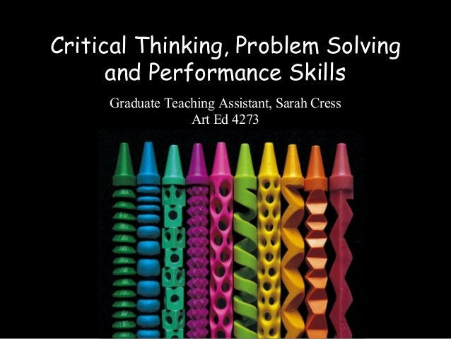Critical Thinking, Problem Solving and Performance Skills Graduate Teaching Assistant, Sarah Cress Art Ed 4273