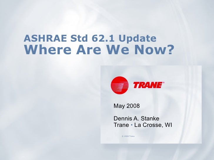 ASHRAE Std 62.1 Update Where Are We Now? May 2008 Dennis A. Stanke Trane  •  La Crosse, WI