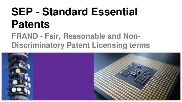 SEP - Standard Essential Patents FRAND - Fair, Reasonable and Non- Discriminatory Patent Licensing terms