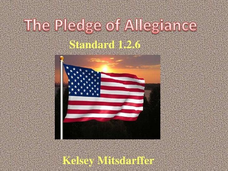 The Pledge of Allegiance <br />Standard 1.2.6   <br />Kelsey Mitsdarffer<br />