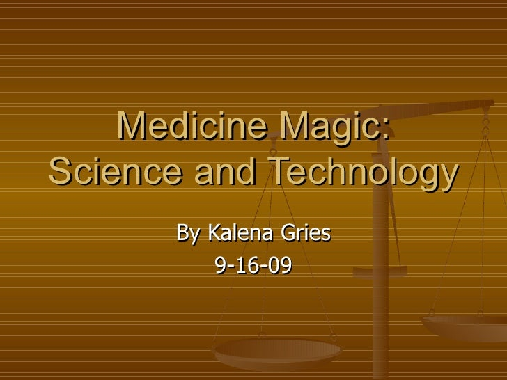 Medicine Magic: Science and Technology By Kalena Gries 9-16-09