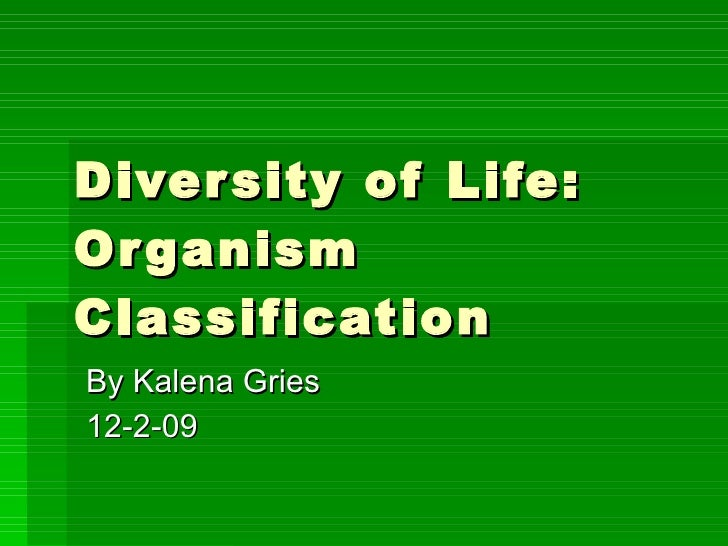 Diversity of Life:  Organism Classification By Kalena Gries 12-2-09