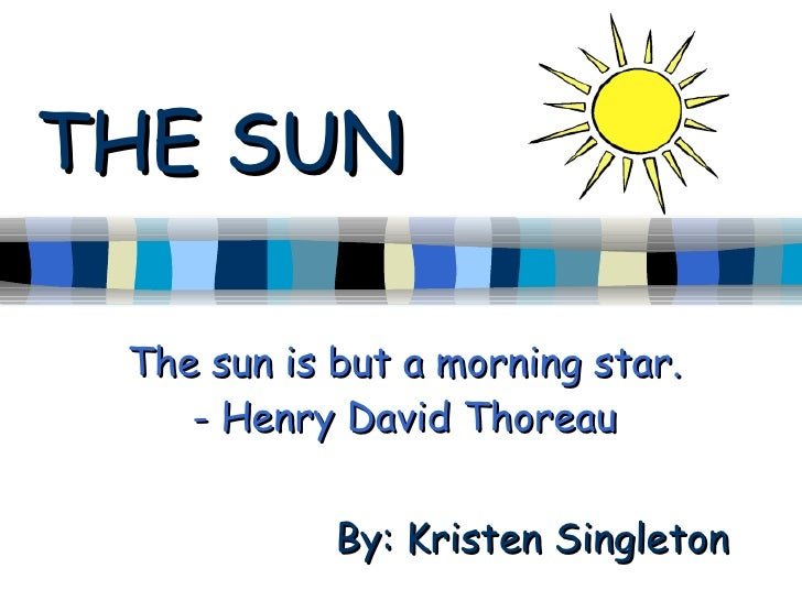THE SUN The sun is but a morning star. - Henry David Thoreau By: Kristen Singleton