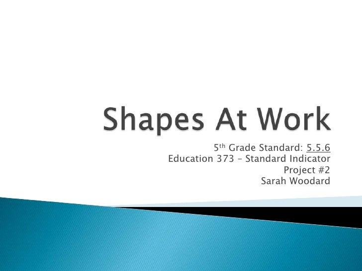 Shapes At Work<br />5th Grade Standard: 5.5.6<br />Education 373 – Standard Indicator<br />Project #2<br />Sarah Woodard<b...