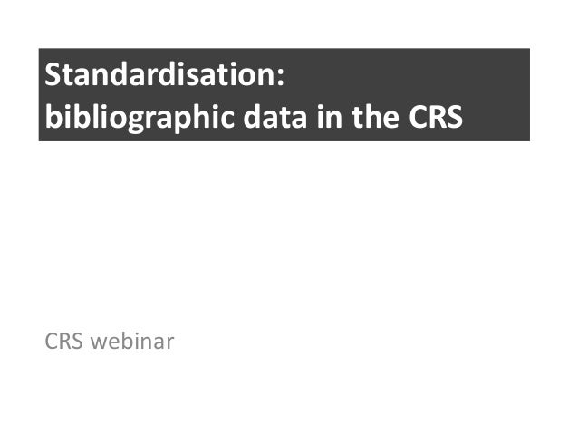 Standardisation: bibliographic data in the CRS  CRS webinar